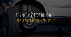 Cada cuánto hay que cambiar los neumáticos del coche